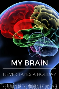 My Brain Never Takes A Holiday | The Return of the Modern Philosopher