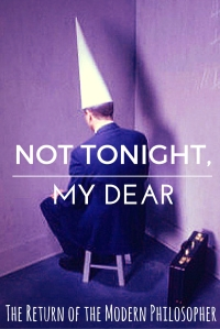 Not Tonight, My Dear | The Return of the Modern Philosopher
