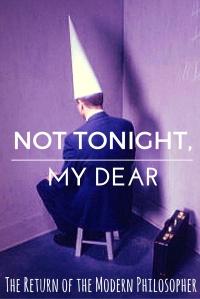 Not Tonight, My Dear | The Return of the Modern Philosopher