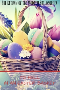 To Hell in an Easter Basket | The Return of the Modern Philosopher