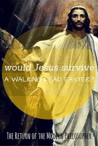 Would Jesus Survive A Walking Dead Easter? | The Return of the Modern Philosopher