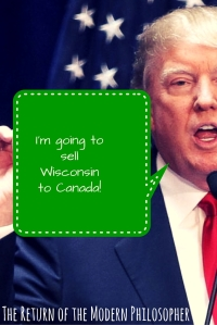 Trump vows to sell Wisconsin to Canada after he loses the state's primary. | The Return of the Modern Philosopher