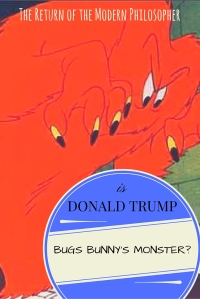 Is Trump Bugs Bunny's Big Orange Monster? | The Return of the Modern Philosopher