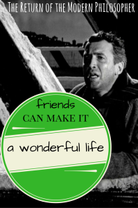 It's A Wonderful Life, friends, friendship, relationship, loss, loneliness, philosophy, humor, Modern Philosopher