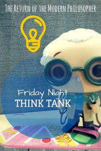 Friday Night Think Tank, philosophy, humor, deep thoughts, Modern Philosopher